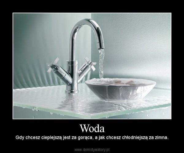 Woda – Gdy chcesz cieplejszą jest za gorąca, a jak chcesz chłodniejszą za zimna.