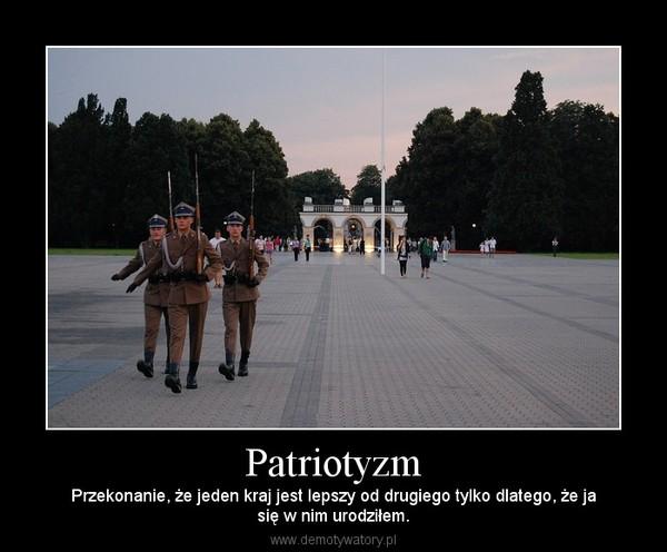 Patriotyzm – Przekonanie, że jeden kraj jest lepszy od drugiego tylko dlatego, że jasię w nim urodziłem.