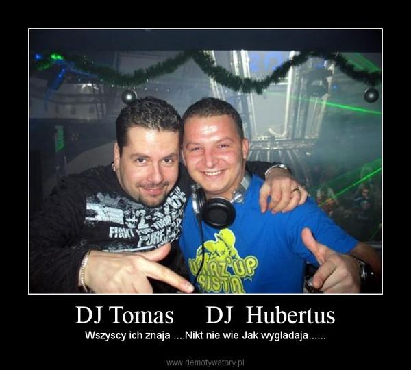 DJ Tomas     DJ  Hubertus – Wszyscy ich znaja ....Nikt nie wie Jak wygladaja......