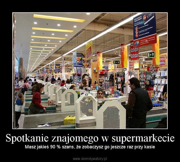 Spotkanie znajomego w supermarkecie – Masz jakieś 90 % szans, że zobaczysz go jeszcze raz przy kasie