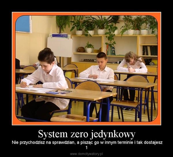 System zero jedynkowy –  Nie przychodzisz na sprawdzian, a pisząc go w innym terminie i tak dostajesz1