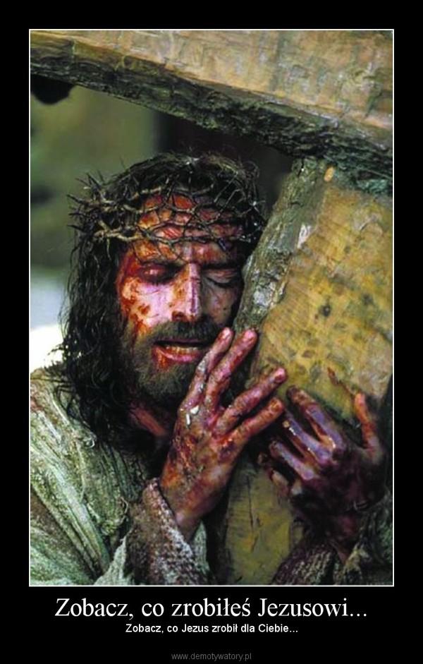 Zobacz, co zrobiłeś Jezusowi... – Zobacz, co Jezus zrobił dla Ciebie...