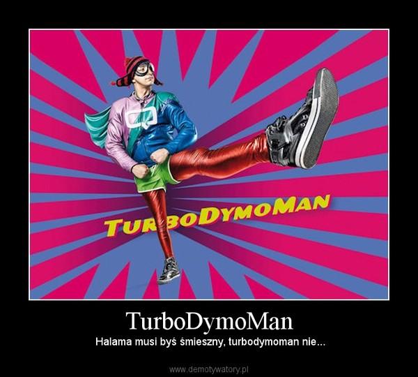 TurboDymoMan –  Halama musi byś śmieszny, turbodymoman nie...