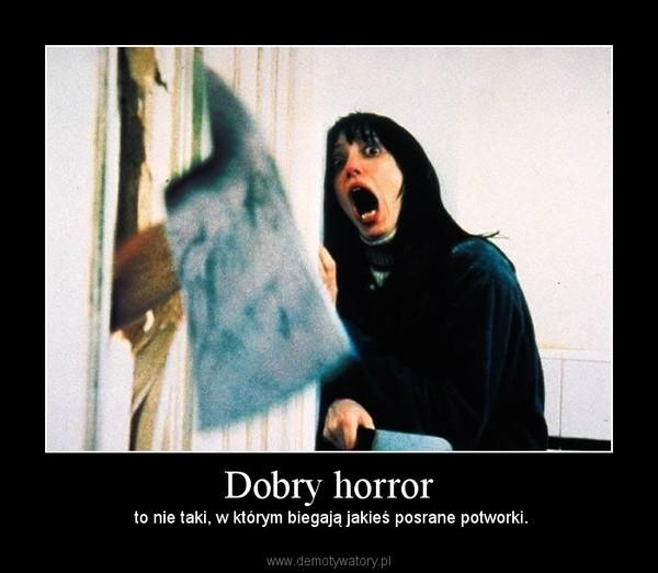 Dobry horror –  to nie taki, w którym biegają jakieś posrane potworki.