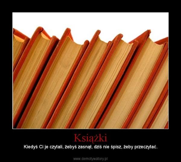 Książki – Kiedyś Ci je czytali, żebyś zasnął, dziś nie śpisz, żeby przeczytać.