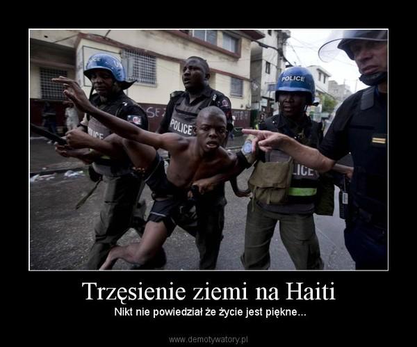 Trzęsienie ziemi na Haiti –  Nikt nie powiedział że życie jest piękne...