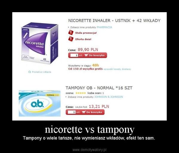 nicorette vs tampony – Tampony o wiele tańsze, nie wymieniasz wkładów, efekt ten sam.
