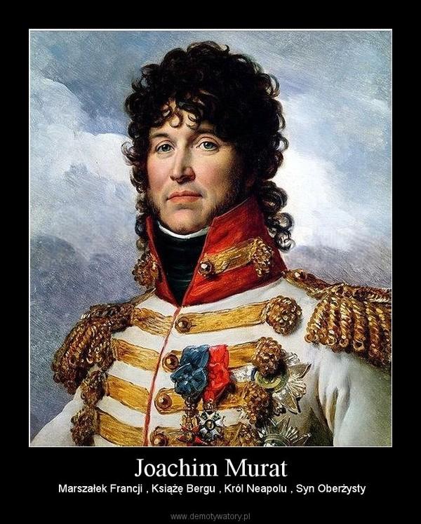 Joachim Murat –  Marszałek Francji , Książę Bergu , Król Neapolu , Syn Oberżysty