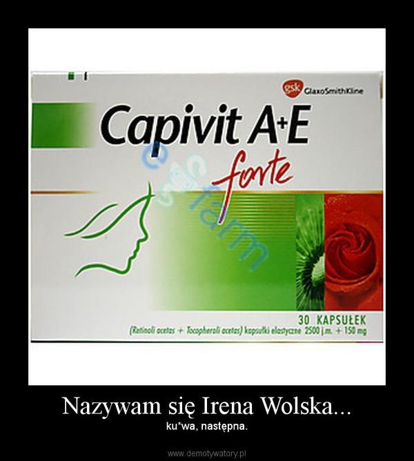 Nazywam się Irena Wolska... –  ku*wa, następna.