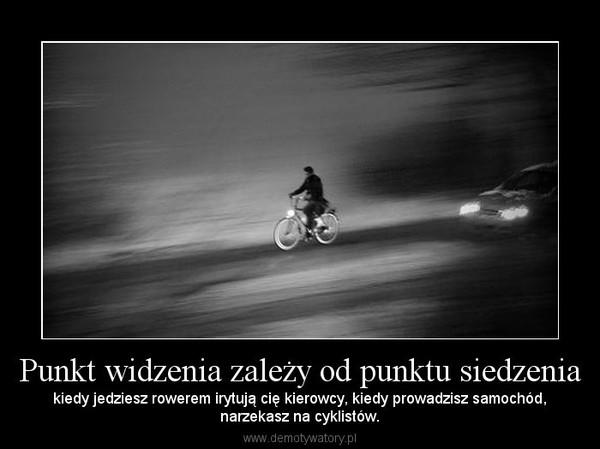 Punkt widzenia zależy od punktu siedzenia – kiedy jedziesz rowerem irytują cię kierowcy, kiedy prowadzisz samochód,narzekasz na cyklistów.