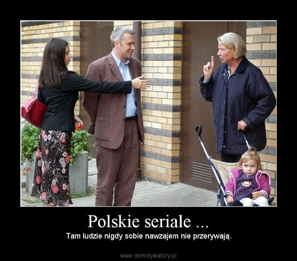 Polskie seriale ... – Tam ludzie nigdy sobie nawzajem nie przerywają.