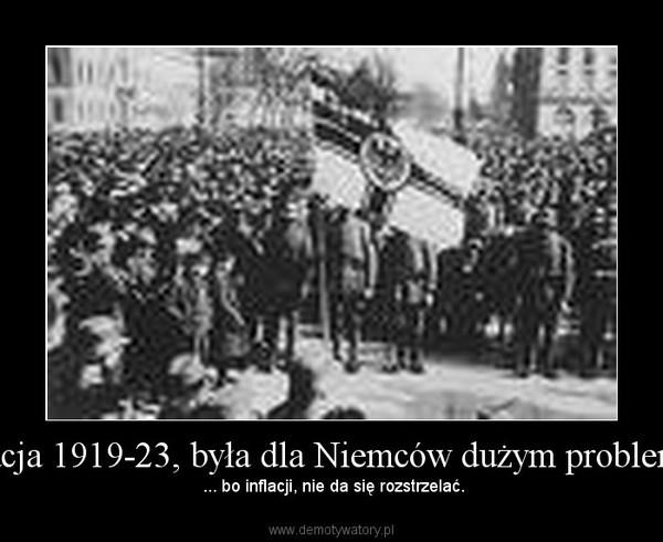 Inflacja 1919-23, była dla Niemców dużym problemem –  ... bo inflacji, nie da się rozstrzelać.