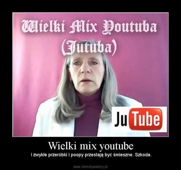 Wielki mix youtube –  I zwykłe przeróbki i poopy przestają być śmieszne. Szkoda.