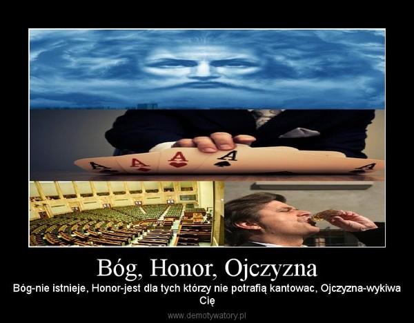 Bóg, Honor, Ojczyzna – Bóg-nie istnieje, Honor-jest dla tych którzy nie potrafią kantowac, Ojczyzna-wykiwaCię
