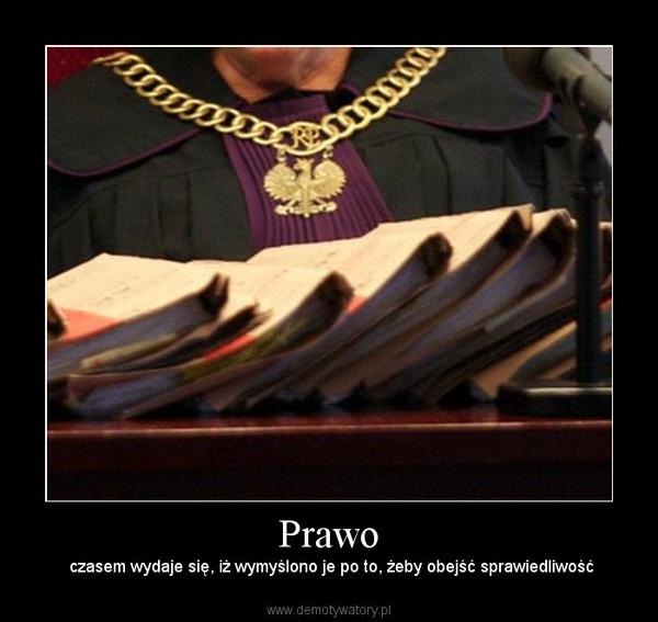 Prawo –  czasem wydaje się, iż wymyślono je po to, żeby obejść sprawiedliwość