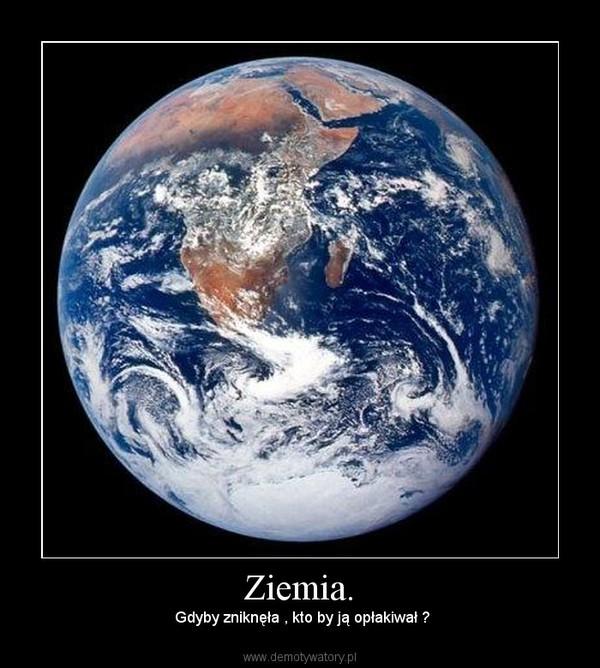 Ziemia. –  Gdyby zniknęła , kto by ją opłakiwał ?