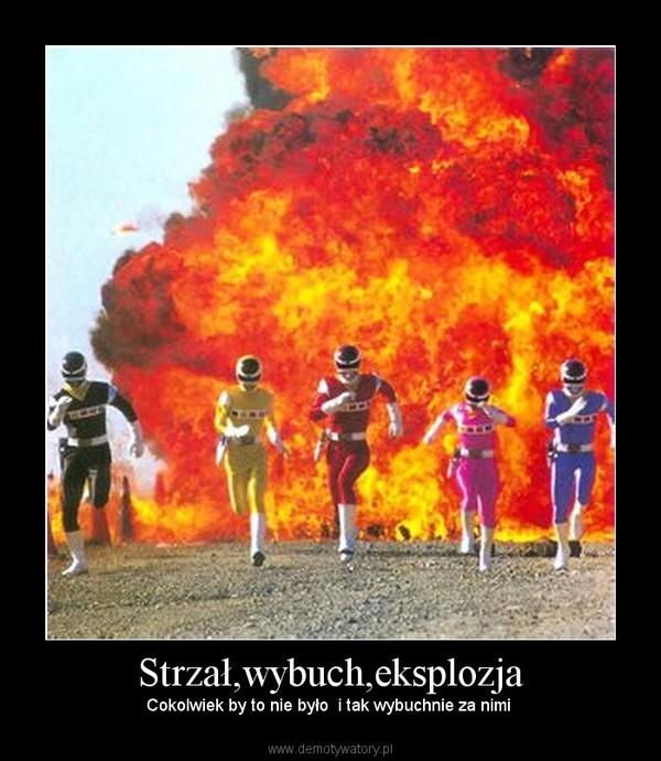 Strzał,wybuch,eksplozja – Cokolwiek by to nie było  i tak wybuchnie za nimi