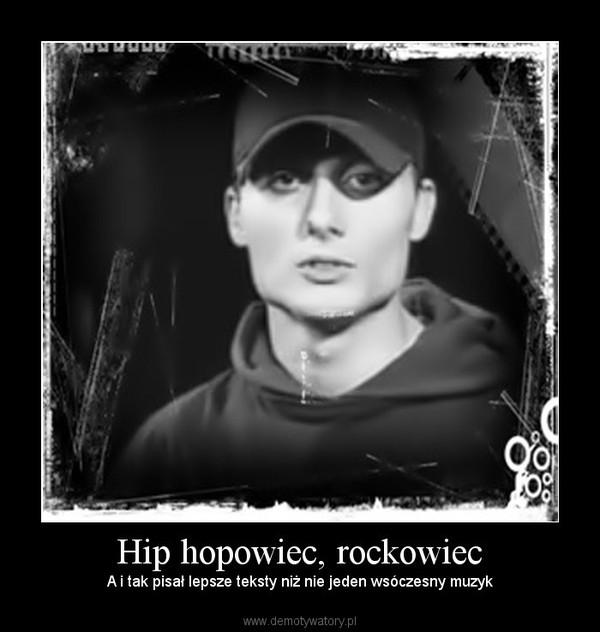 Hip hopowiec, rockowiec – A i tak pisał lepsze teksty niż nie jeden wsóczesny muzyk