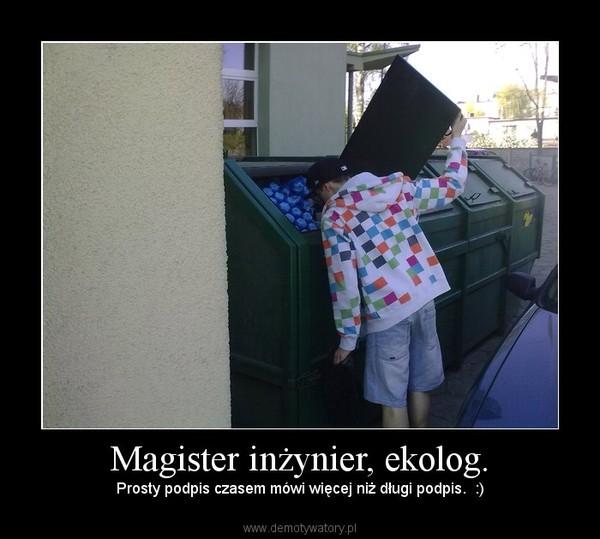 Magister inżynier, ekolog. – Prosty podpis czasem mówi więcej niż długi podpis.  :)