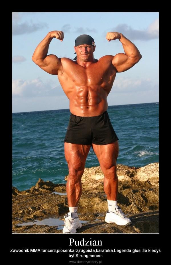 Pudzian – Zawodnik MMA,tancerz,piosenkarz,rugbista,karateka.Legenda głosi że kiedyśbył Strongmenem
