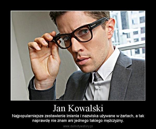 Jan Kowalski – Najpopularniejsze zestawienie imienia i nazwiska używane w żartach, a taknaprawdę nie znam ani jednego takiego mężczyzny.