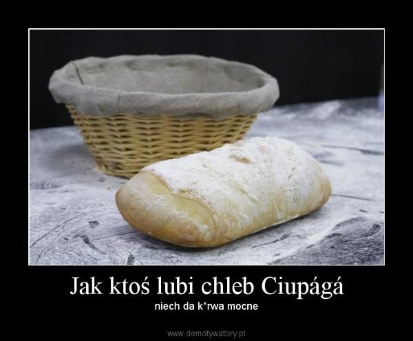 Jak ktoś lubi chleb Ciupágá – niech da k*rwa mocne