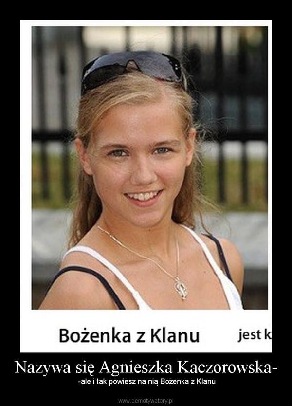 Nazywa się Agnieszka Kaczorowska- –  -ale i tak powiesz na nią Bożenka z Klanu