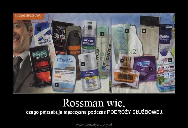 Rossman wie, –  czego potrzebuje mężczyzna podczas PODRÓŻY SŁUŻBOWEJ.