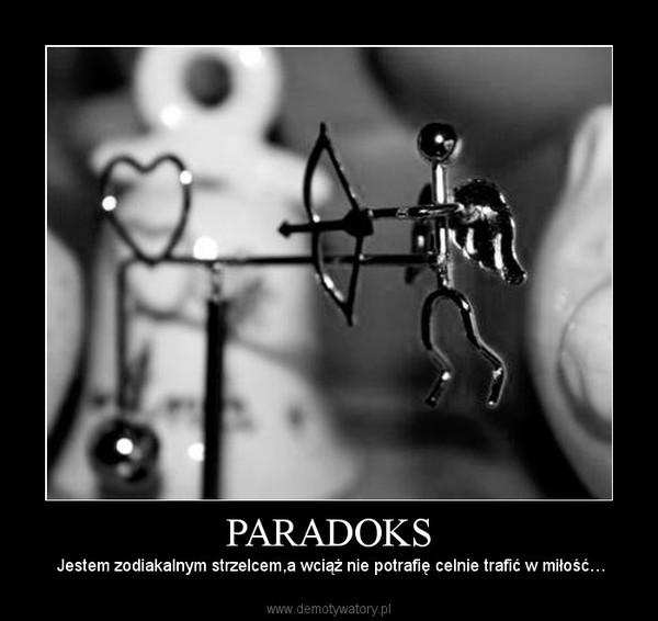 PARADOKS –  Jestem zodiakalnym strzelcem,a wciąż nie potrafię celnie trafić w miłość…
