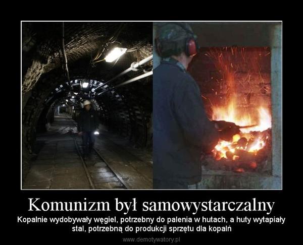 Komunizm był samowystarczalny – Kopalnie wydobywały węgiel, potrzebny do palenia w hutach, a huty wytapiałystal, potrzebną do produkcji sprzętu dla kopalń