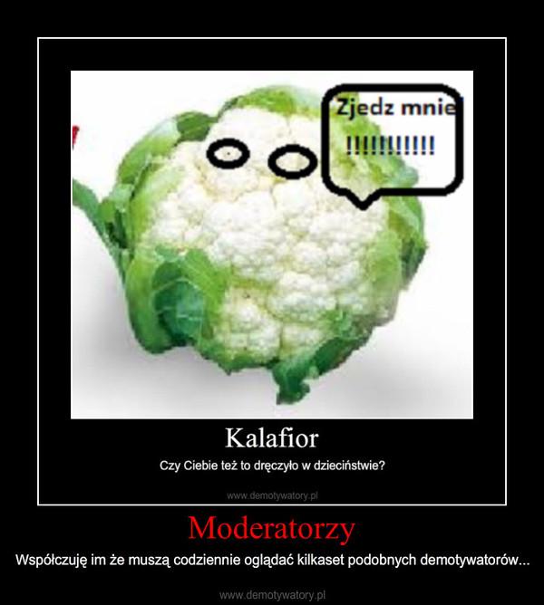 Moderatorzy – Współczuję im że muszą codziennie oglądać kilkaset podobnych demotywatorów...