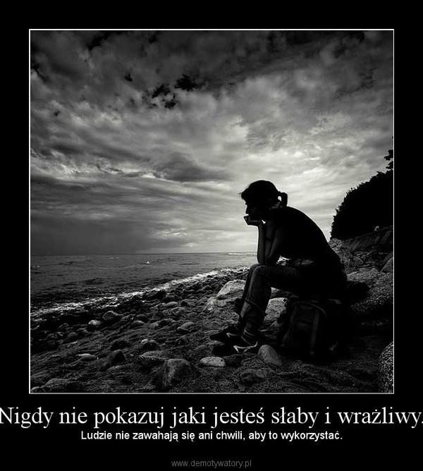 Nigdy nie pokazuj jaki jesteś słaby i wrażliwy. – Ludzie nie zawahają się ani chwili, aby to wykorzystać.