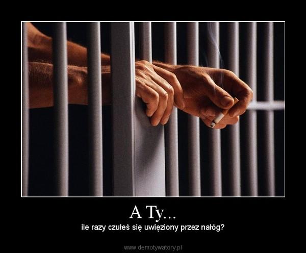 A Ty... – ile razy czułeś się uwięziony przez nałóg?