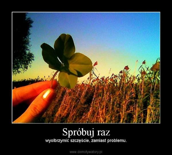 Spróbuj raz – wyolbrzymić szczęście, zamiast problemu.
