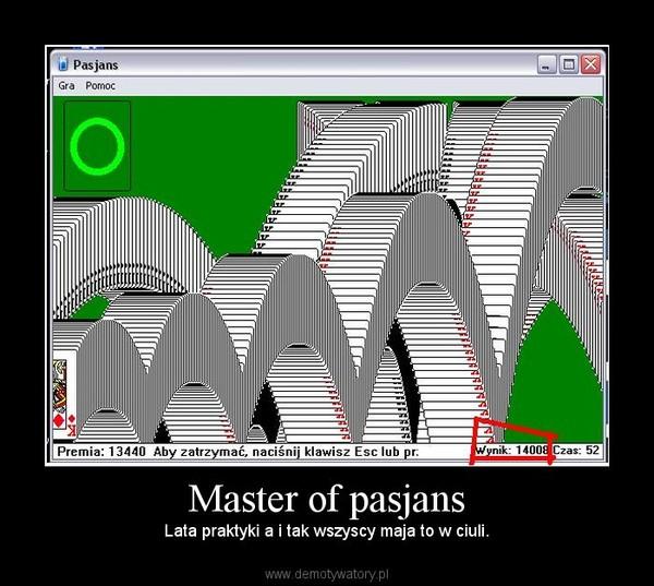 Master of pasjans – Lata praktyki a i tak wszyscy maja to w ciuli.