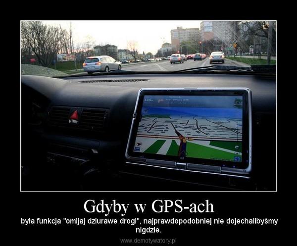 """Gdyby w GPS-ach –  była funkcja """"omijaj dziurawe drogi"""", najprawdopodobniej nie dojechalibyśmynigdzie."""