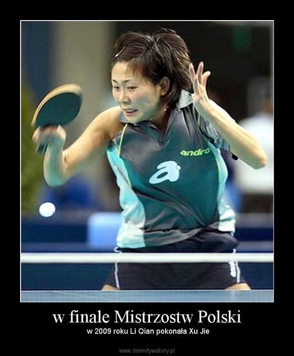 w finale Mistrzostw Polski –  w 2009 roku Li Qian pokonała Xu Jie