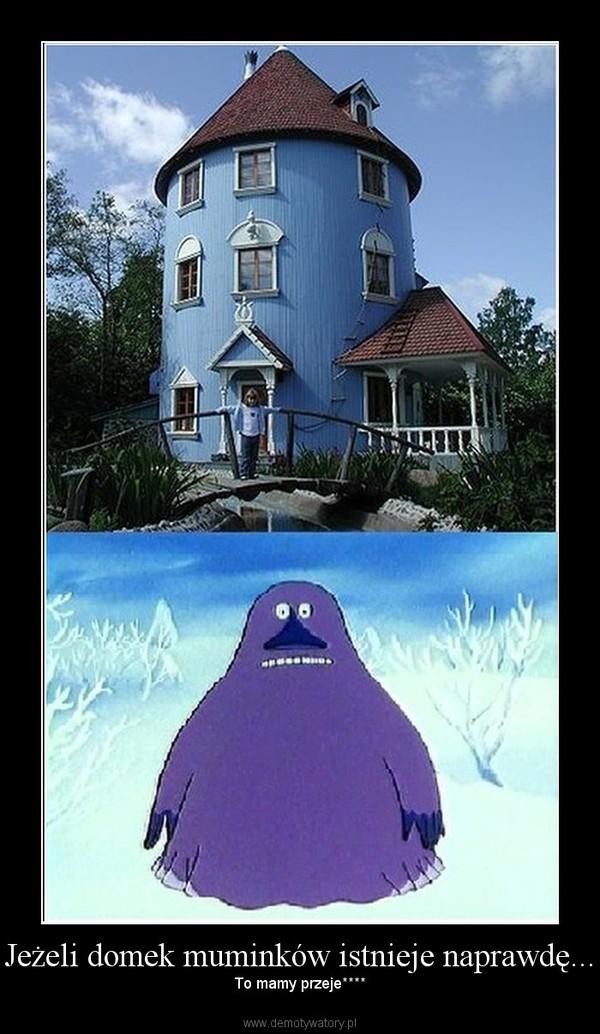 Jeżeli domek muminków istnieje naprawdę... – To mamy przeje****