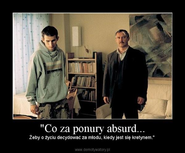 """""""Co za ponury absurd... – Żeby o życiu decydować za młodu, kiedy jest się kretynem."""""""