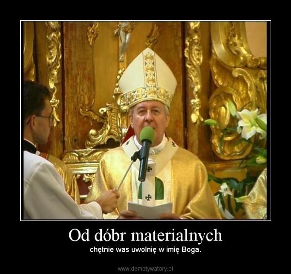 Od dóbr materialnych – chętnie was uwolnię w imię Boga.