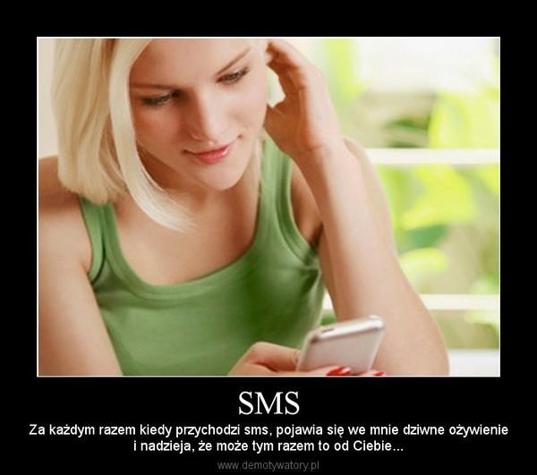 SMS – Za każdym razem kiedy przychodzi sms, pojawia się we mnie dziwne ożywieniei nadzieja, że może tym razem to od Ciebie...