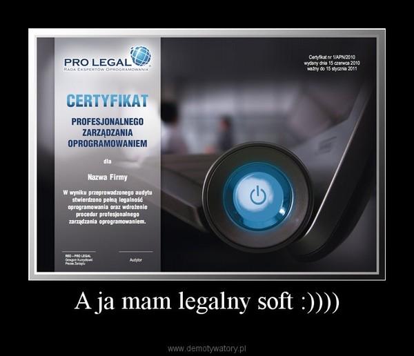 A ja mam legalny soft :)))) –