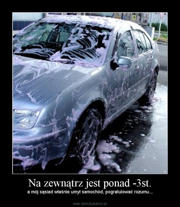Na zewnątrz jest ponad -3st. – a mój sąsiad właśnie umył samochód, pogratulować rozumu...