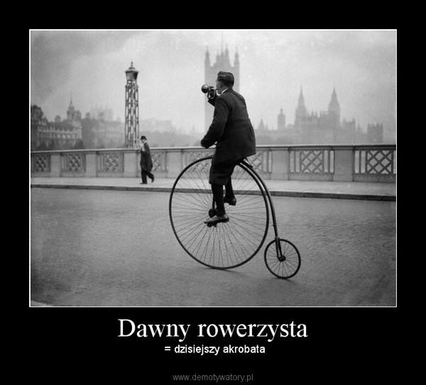 Dawny rowerzysta – = dzisiejszy akrobata