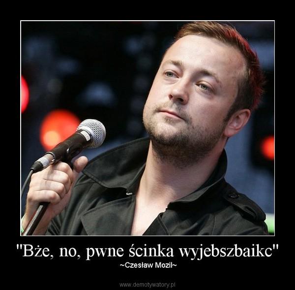 ''Bże, no, pwne ścinka wyjebszbaikc'' – ~Czesław Mozil~