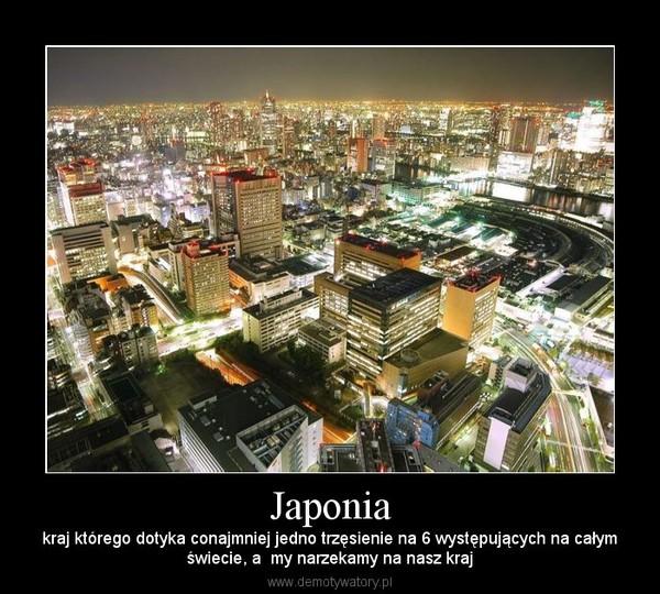 Japonia – kraj którego dotyka conajmniej jedno trzęsienie na 6 występujących na całymświecie, a  my narzekamy na nasz kraj