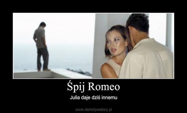 Śpij Romeo – Julia daje dziś innemu