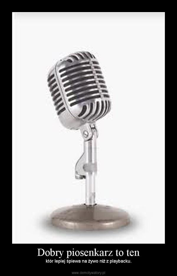 Dobry piosenkarz to ten – któr lepiej śpiewa na żywo niż z playbacku.