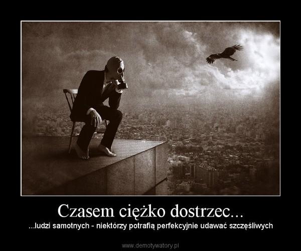Czasem ciężko dostrzec... – ...ludzi samotnych - niektórzy potrafią perfekcyjnie udawać szczęśliwych