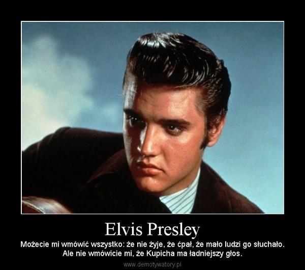 Elvis Presley – Możecie mi wmówić wszystko: że nie żyje, że ćpał, że mało ludzi go słuchało.Ale nie wmówicie mi, że Kupicha ma ładniejszy głos.